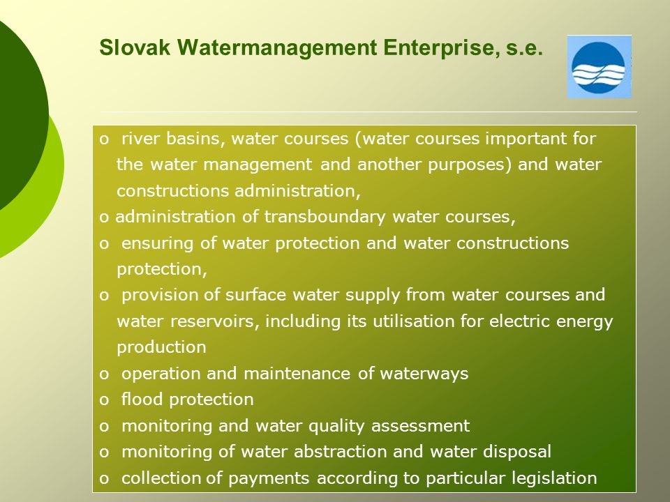 Water Research Institute o leading workplace for water management development in the Slovak Republic o research in the field of hydrology and hydraulics o research in the field of water treatment technology o standardisation in the field of water management, international and European standardisation, CEN and ISO o administration of drinking water database, public water supply and public sewerage system database and others o conceptual activities in a water resources development (drinking water supply, sewer system, regulation of run of conditions, survey and water sources protection, irrigation, drainage, hydropower production) o National Reference Laboratory for Water Sector