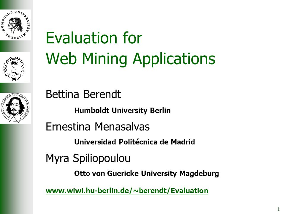 1 Evaluation for Web Mining Applications Bettina Berendt Humboldt University Berlin Ernestina Menasalvas Universidad Politécnica de Madrid Myra Spiliopoulou Otto von Guericke University Magdeburg www.wiwi.hu-berlin.de/~berendt/Evaluation
