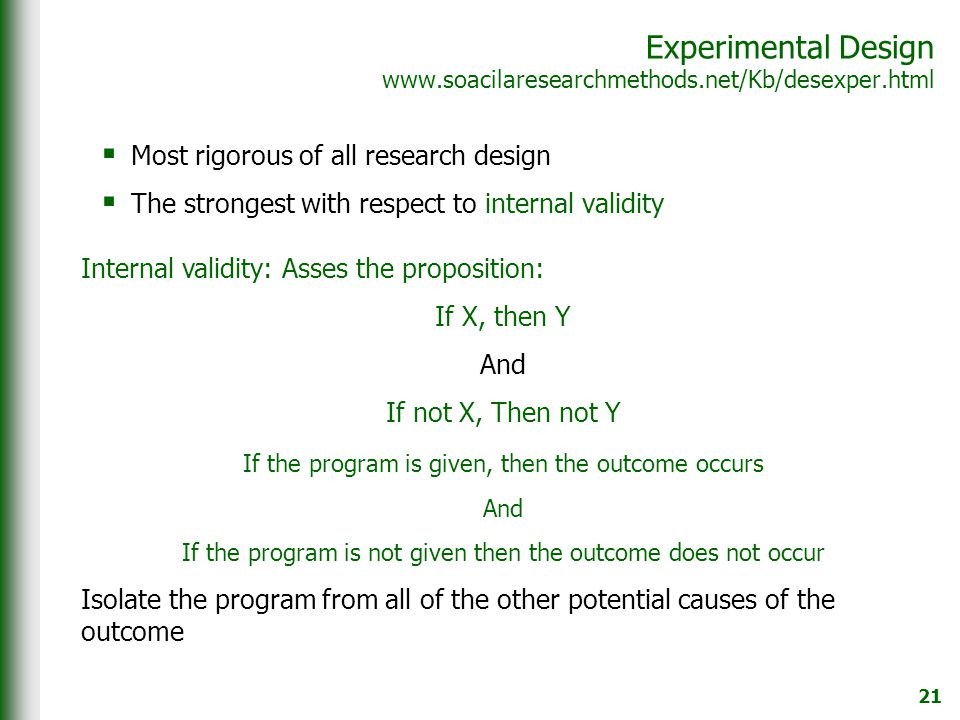 21 Experimental Design www.soacilaresearchmethods.net/Kb/desexper.html  Most rigorous of all research design  The strongest with respect to internal validity Internal validity: Asses the proposition: If X, then Y And If not X, Then not Y If the program is given, then the outcome occurs And If the program is not given then the outcome does not occur Isolate the program from all of the other potential causes of the outcome