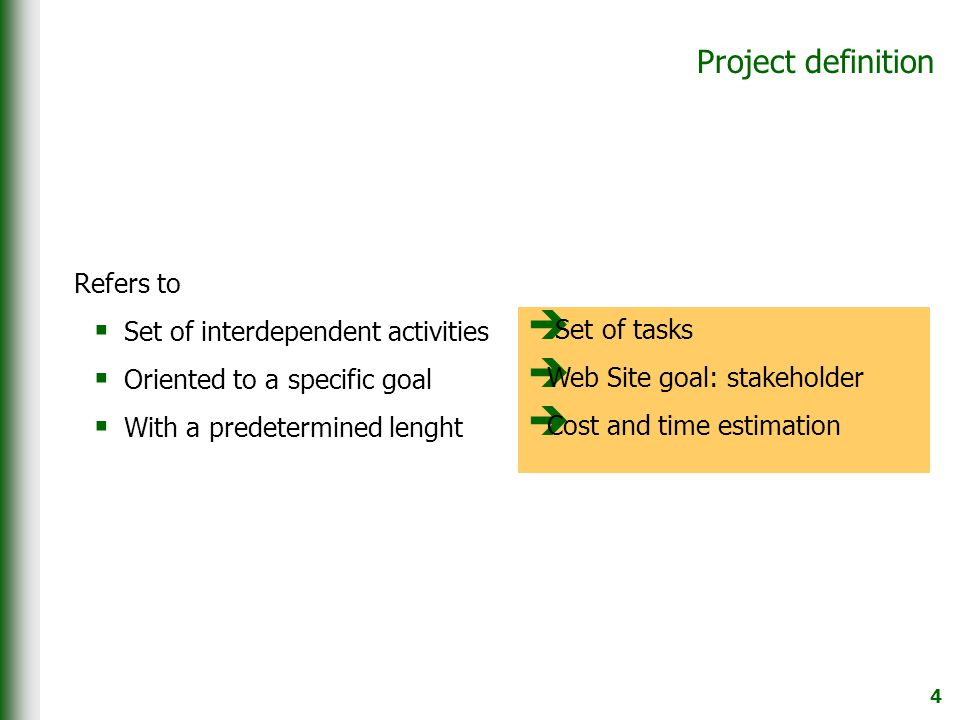4 Project definition Refers to  Set of interdependent activities  Oriented to a specific goal  With a predetermined lenght  Set of tasks  Web Site goal: stakeholder  Cost and time estimation
