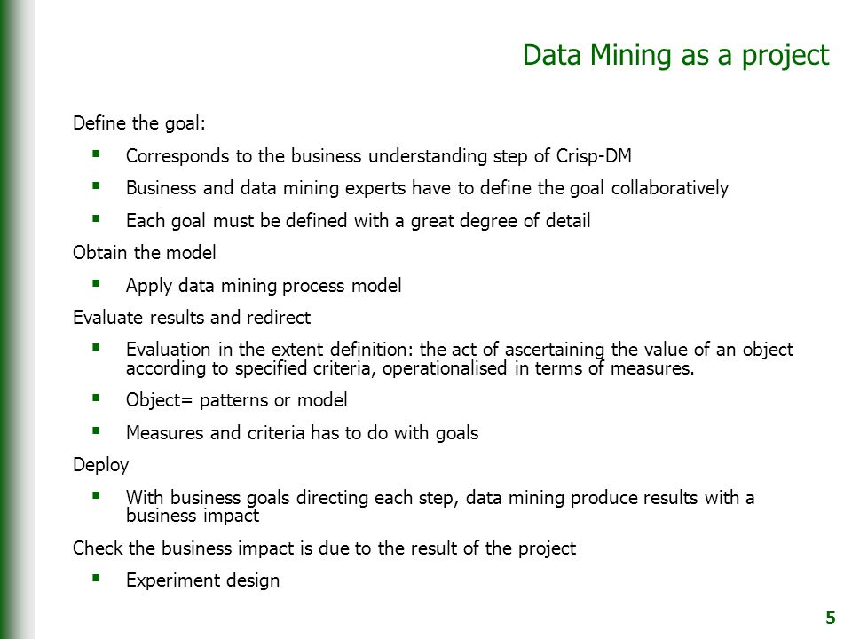 5 Data Mining as a project Define the goal:  Corresponds to the business understanding step of Crisp-DM  Business and data mining experts have to define the goal collaboratively  Each goal must be defined with a great degree of detail Obtain the model  Apply data mining process model Evaluate results and redirect  Evaluation in the extent definition: the act of ascertaining the value of an object according to specified criteria, operationalised in terms of measures.