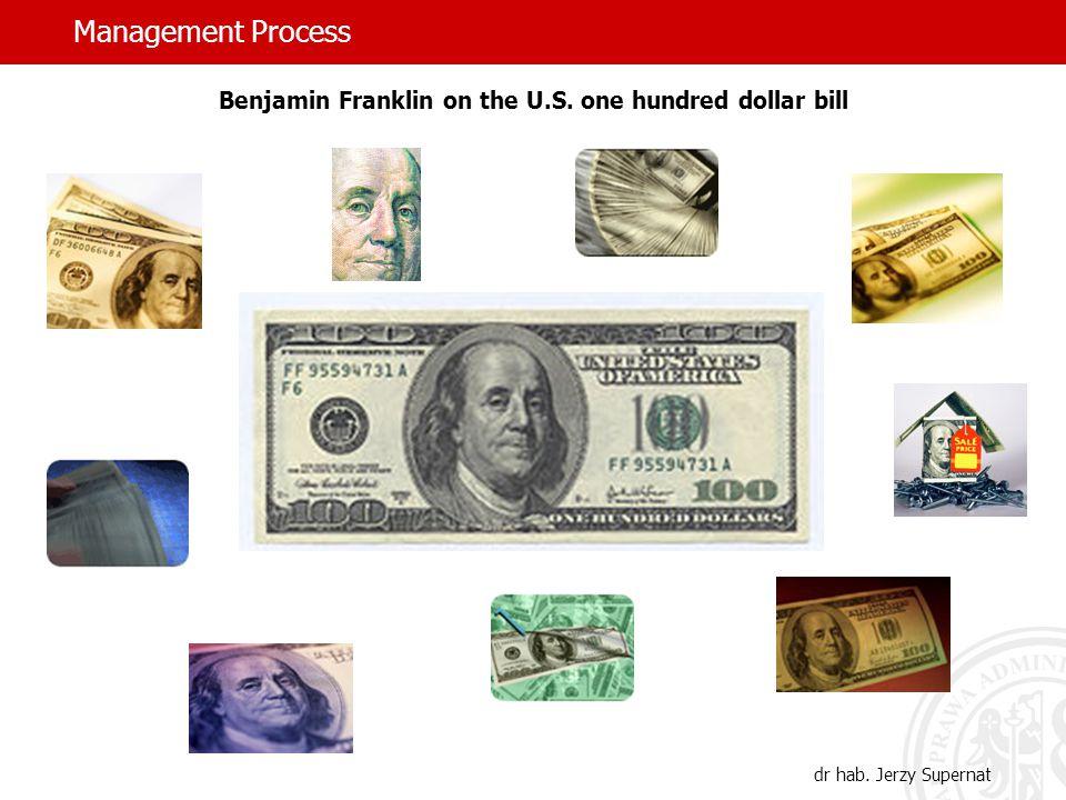 Management Process dr hab. Jerzy Supernat Benjamin Franklin on the U.S. one hundred dollar bill