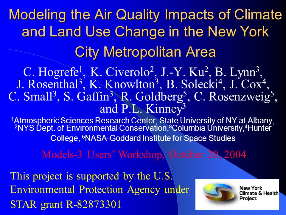 The New York Climate and Health Project (NYCHP) Global Climate NASA-GISS GCM Regional Climate MM5, RAMS Air Quality SMOKE, CMAQ Public Health Risk Assessment Changing Regional Land Use / Land Cover SLEUTH, Remote Sensing, IPCC SRES Scenarios Changing Greenhouse Gas Emissions IPCC SRES Scenarios Changing Ozone Precursor Emissions IPCC SRES Scenarios Regional Climate MM5, RAMS Global Climate NASA-GISS GCM Air Quality SMOKE, CMAQ Changing Greenhouse Gas Emissions IPCC SRES Scenarios Changing Ozone Precursor Emissions IPCC SRES Scenarios Changing Regional Land Use / Land Cover SLEUTH, Remote Sensing, IPCC SRES Scenarios
