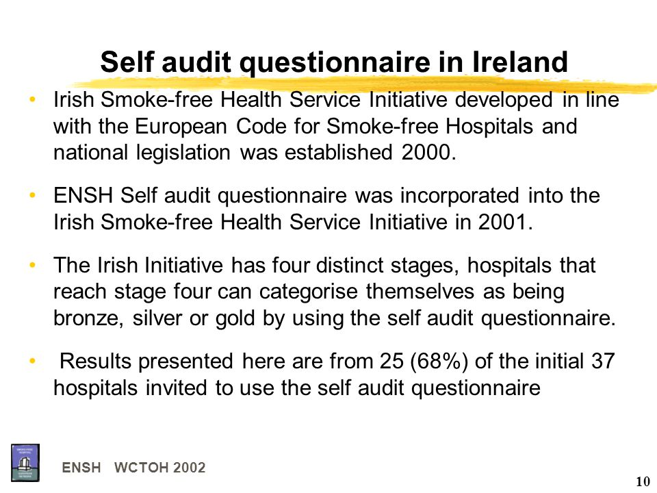 ENSH WCTOH 2002 10 Self audit questionnaire in Ireland Irish Smoke-free Health Service Initiative developed in line with the European Code for Smoke-free Hospitals and national legislation was established 2000.