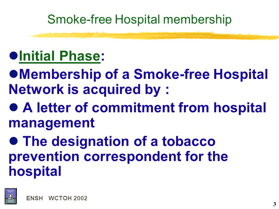 ENSH WCTOH 2002 3 Smoke-free Hospital membership Initial Phase: Membership of a Smoke-free Hospital Network is acquired by : A letter of commitment from hospital management The designation of a tobacco prevention correspondent for the hospital