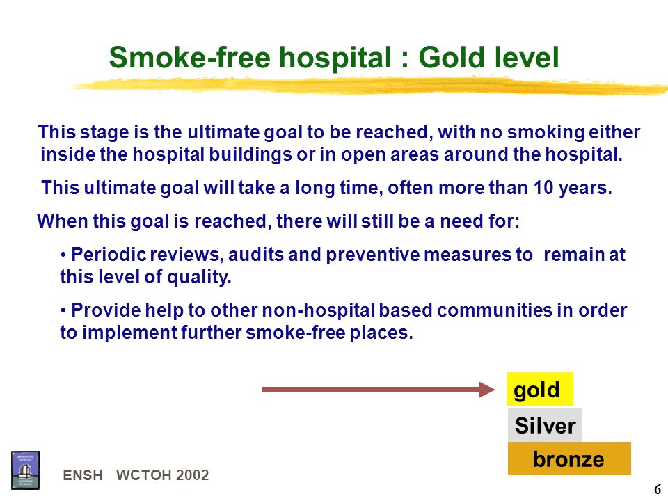 ENSH WCTOH 2002 6 Smoke-free hospital : Gold level gold Silver bronze This stage is the ultimate goal to be reached, with no smoking either inside the hospital buildings or in open areas around the hospital.