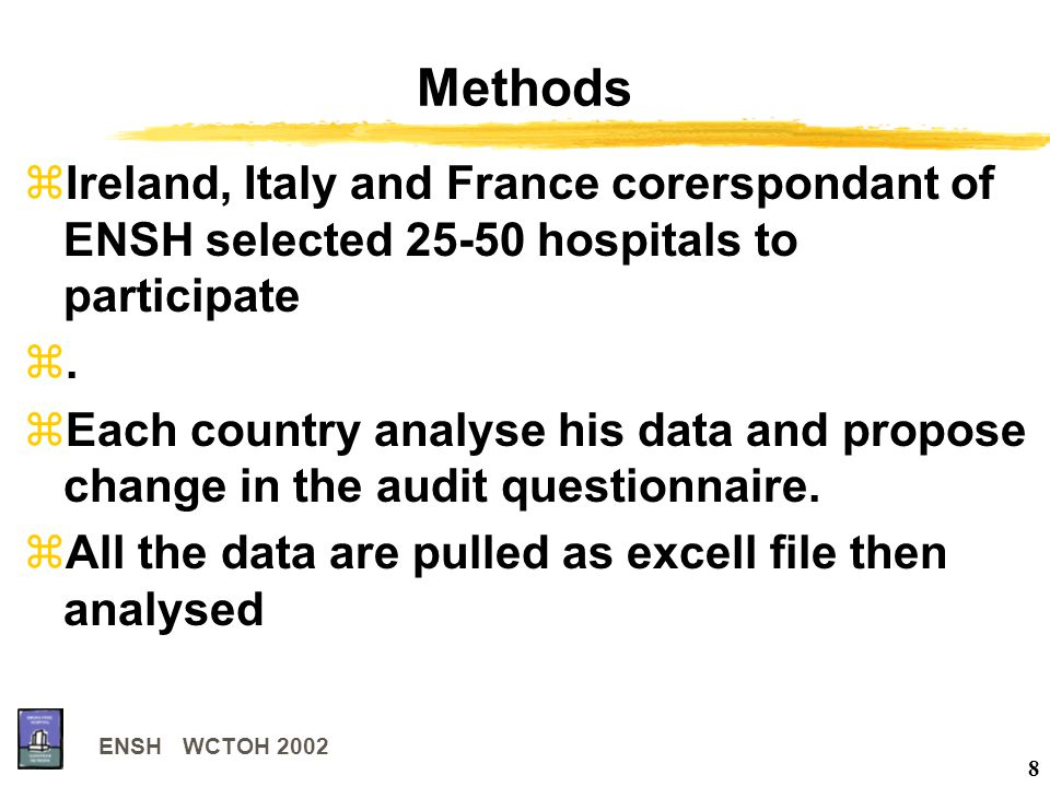 ENSH WCTOH 2002 8 Methods zIreland, Italy and France corerspondant of ENSH selected 25-50 hospitals to participate z. zEach country analyse his data a