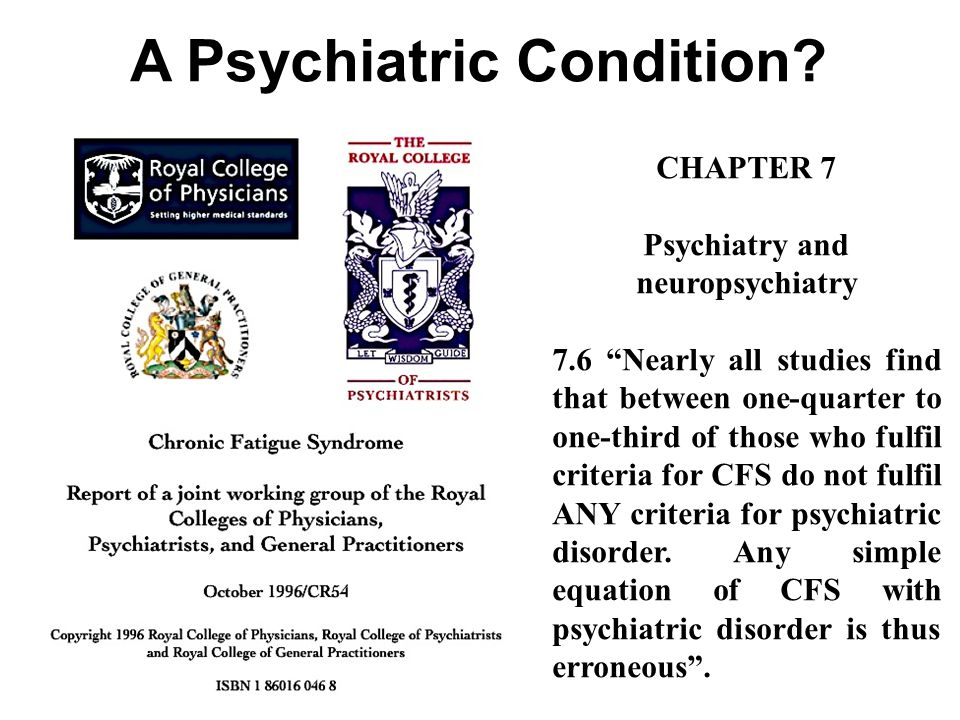 CHAPTER 7 Psychiatry and neuropsychiatry 7.6 Nearly all studies find that between one-quarter to one-third of those who fulfil criteria for CFS do not fulfil ANY criteria for psychiatric disorder.