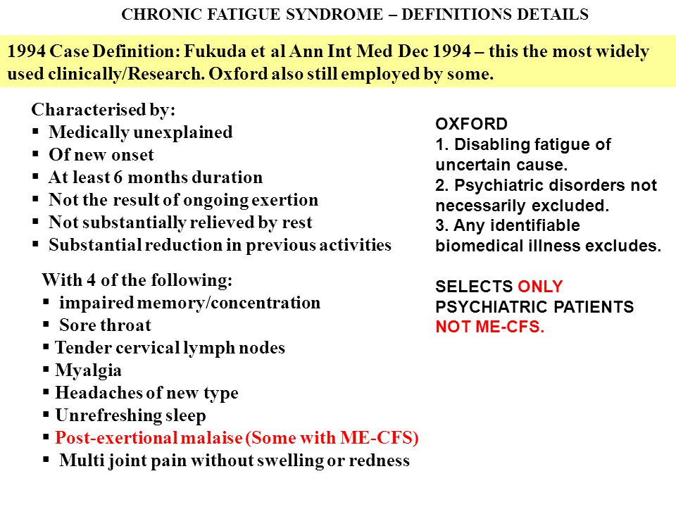 CHRONIC FATIGUE SYNDROME – DEFINITIONS DETAILS 1994 Case Definition: Fukuda et al Ann Int Med Dec 1994 – this the most widely used clinically/Research.