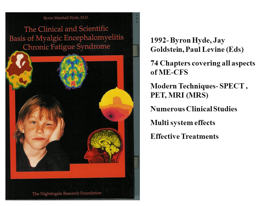 1992- Byron Hyde, Jay Goldstein, Paul Levine (Eds) 74 Chapters covering all aspects of ME-CFS Modern Techniques- SPECT, PET, MRI (MRS) Numerous Clinical Studies Multi system effects Effective Treatments