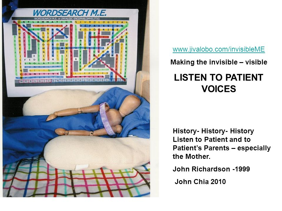 www.jivalobo.com/invisibleME Making the invisible – visible LISTEN TO PATIENT VOICES History- History- History Listen to Patient and to Patient's Parents – especially the Mother.