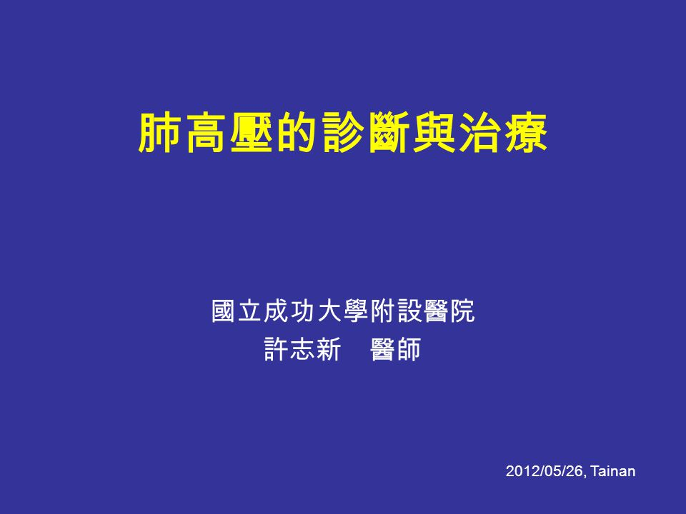 肺高壓的診斷與治療 國立成功大學附設醫院 許志新 醫師 2012/05/26, Tainan