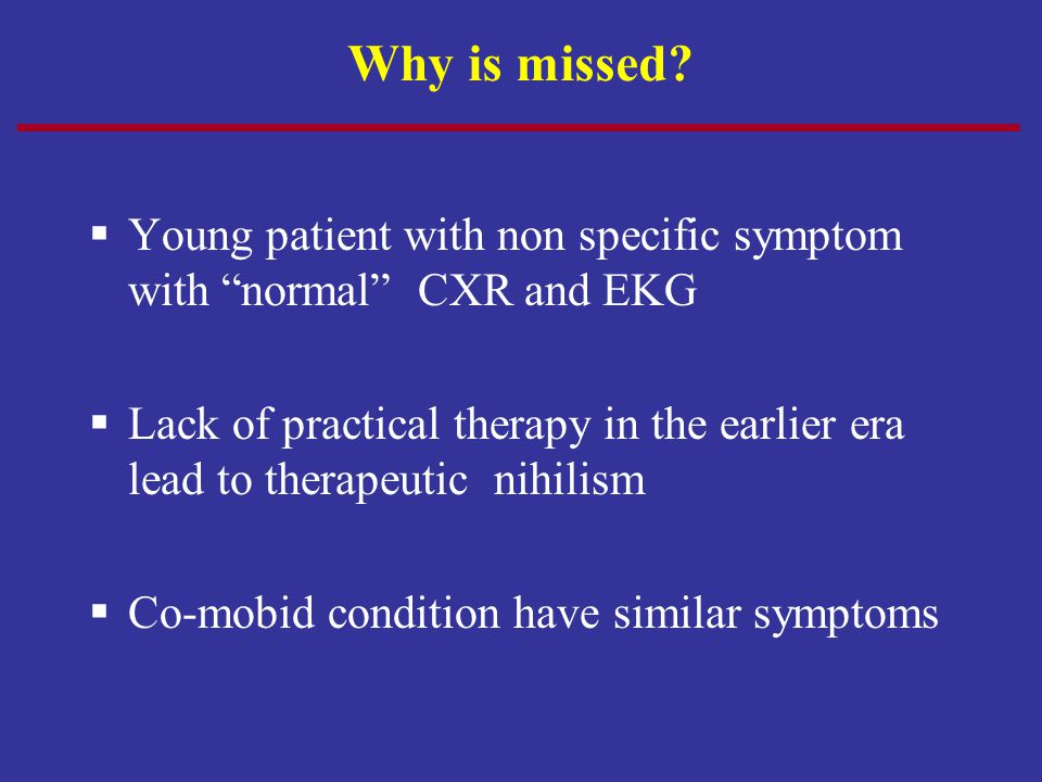 """Why is missed?  Young patient with non specific symptom with """"normal"""" CXR and EKG  Lack of practical therapy in the earlier era lead to therapeutic"""