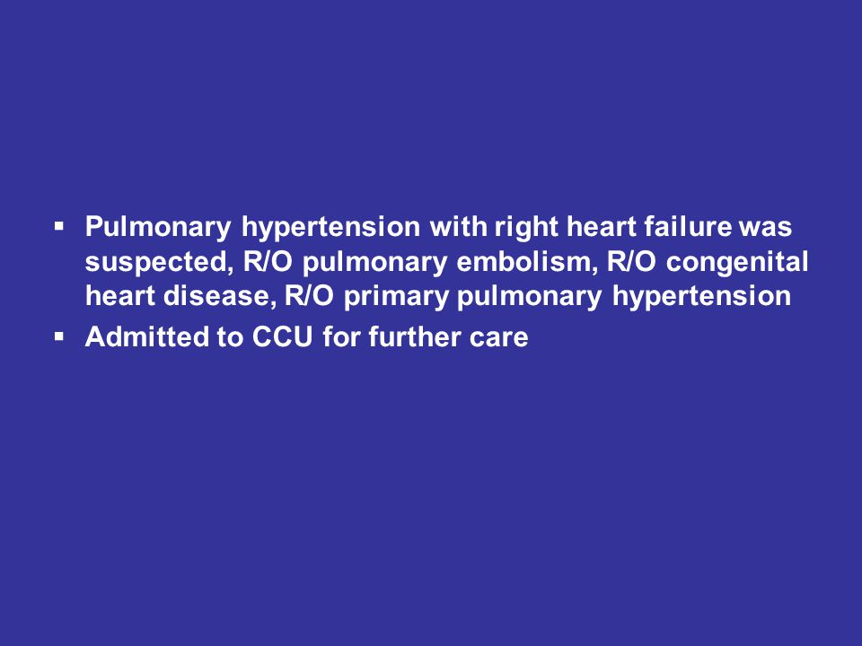  Pulmonary hypertension with right heart failure was suspected, R/O pulmonary embolism, R/O congenital heart disease, R/O primary pulmonary hypertens