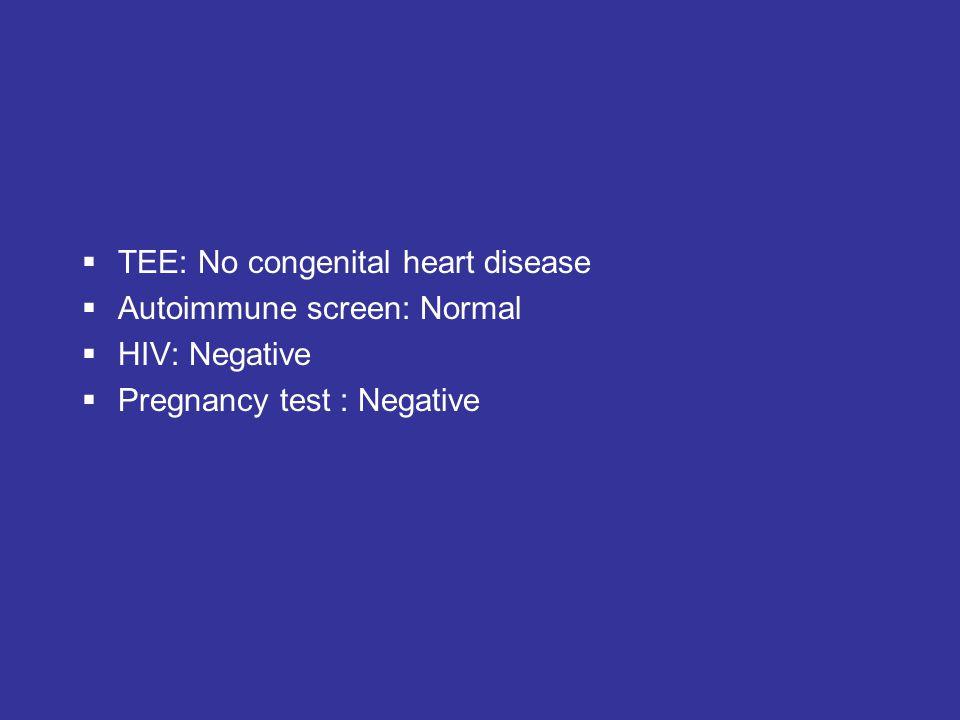  TEE: No congenital heart disease  Autoimmune screen: Normal  HIV: Negative  Pregnancy test : Negative