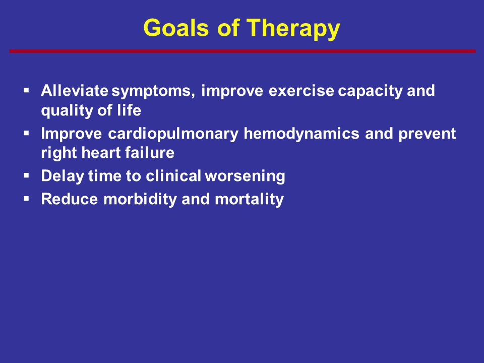 Goals of Therapy  Alleviate symptoms, improve exercise capacity and quality of life  Improve cardiopulmonary hemodynamics and prevent right heart fa