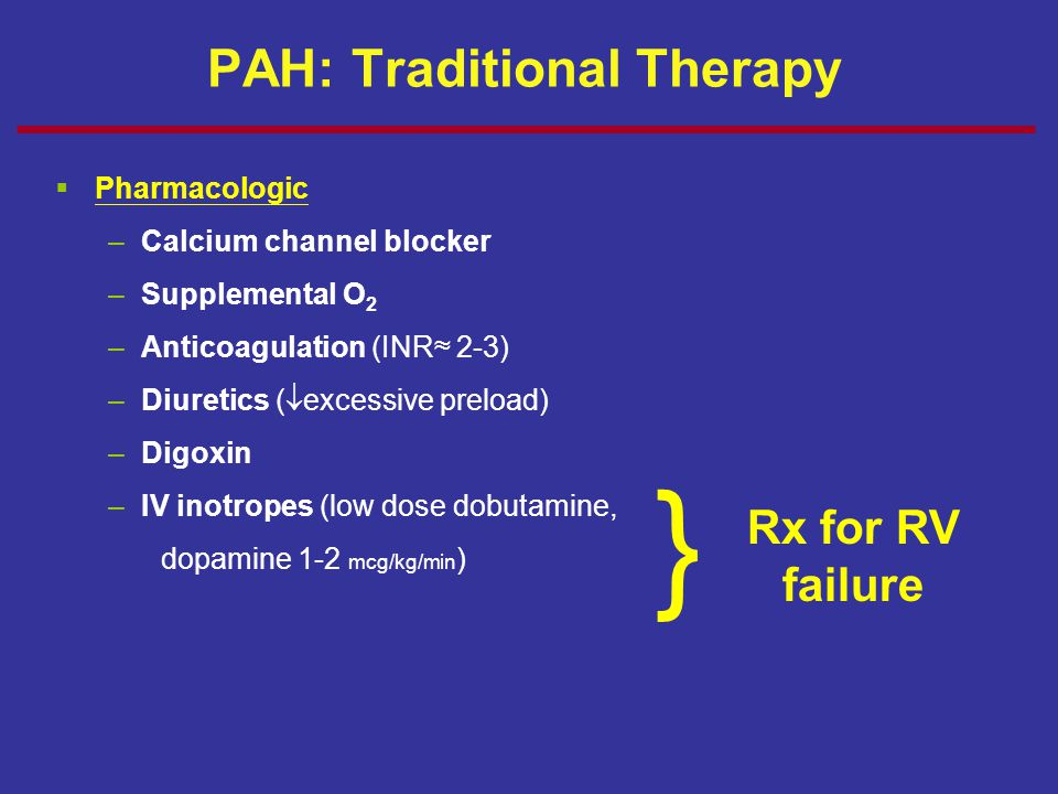 PAH: Traditional Therapy  Pharmacologic –Calcium channel blocker –Supplemental O 2 –Anticoagulation (INR≈ 2-3) –Diuretics (  excessive preload) –Dig