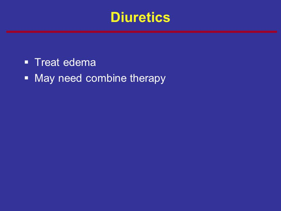 Diuretics  Treat edema  May need combine therapy