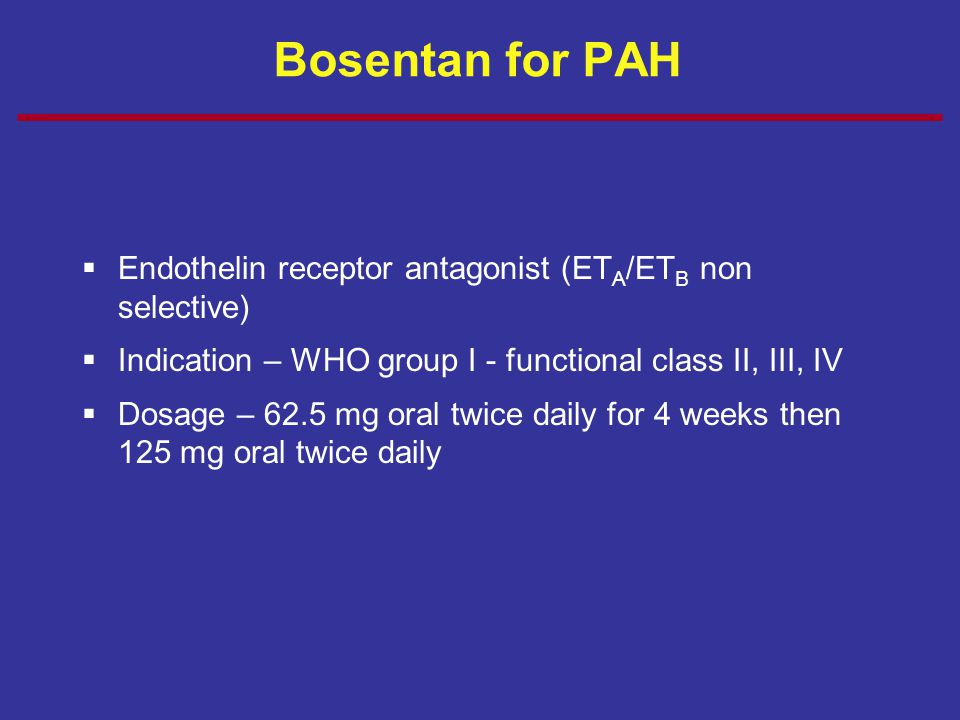 Bosentan for PAH  Endothelin receptor antagonist (ET A /ET B non selective)  Indication – WHO group I - functional class II, III, IV  Dosage – 62.5