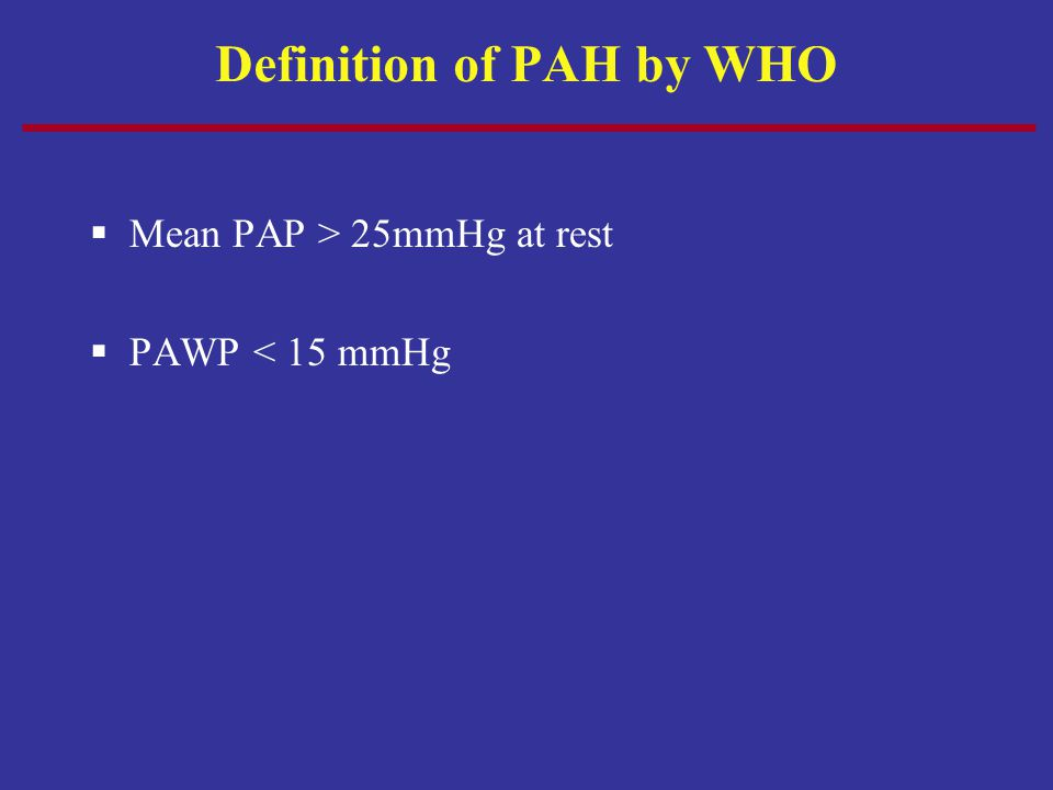 Definition of PAH by WHO  Mean PAP > 25mmHg at rest  PAWP < 15 mmHg