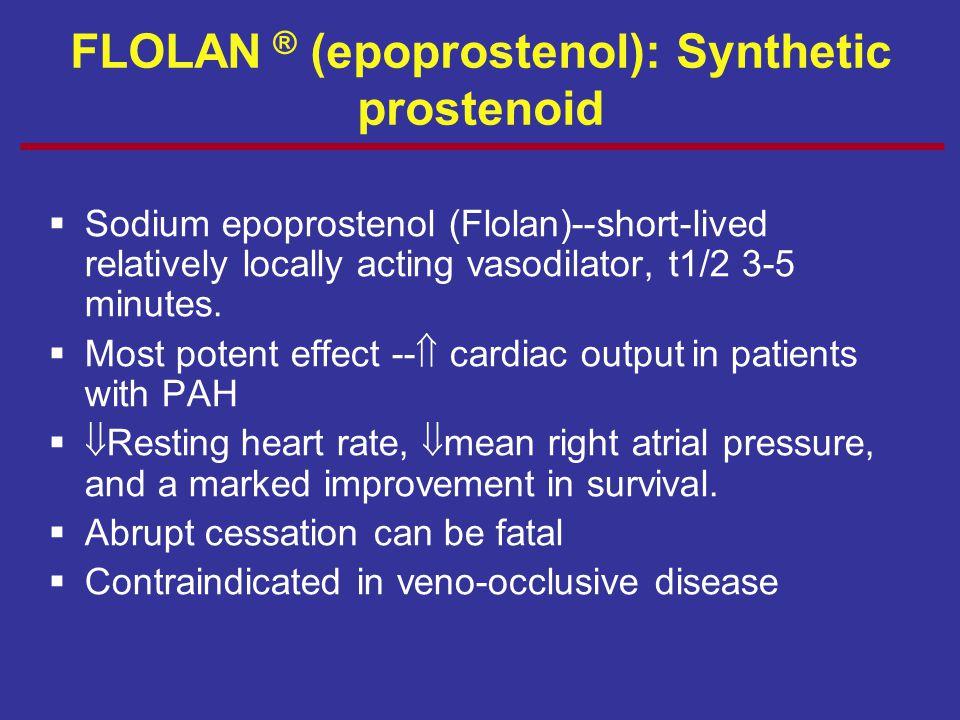 FLOLAN ® (epoprostenol): Synthetic prostenoid  Sodium epoprostenol (Flolan)--short-lived relatively locally acting vasodilator, t1/2 3-5 minutes.  M