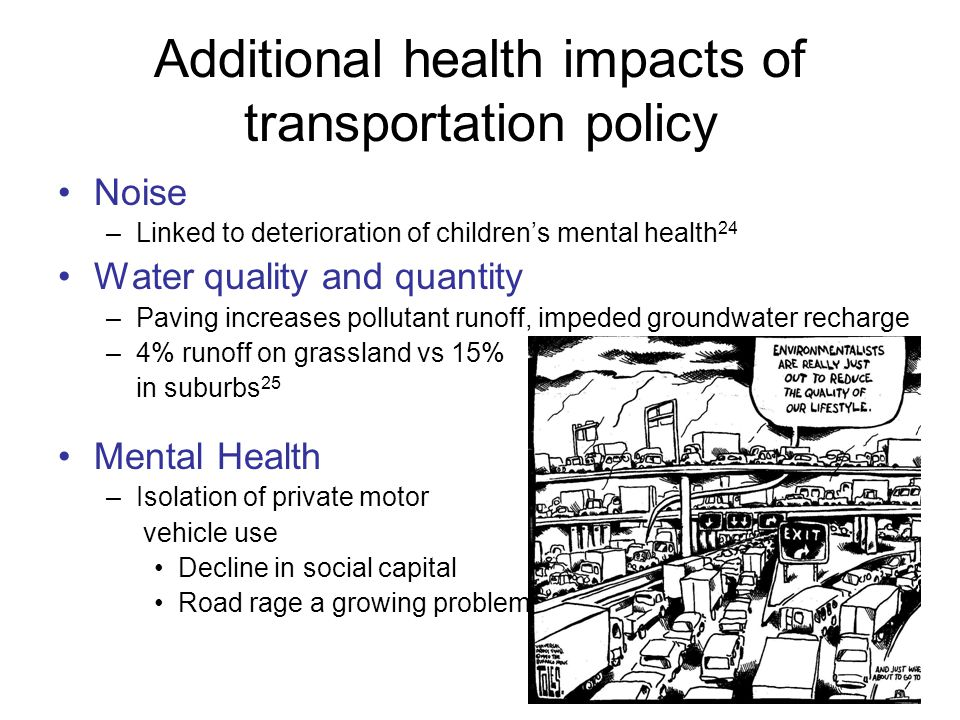 16 Additional health impacts of transportation policy Noise –Linked to deterioration of children's mental health 24 Water quality and quantity –Paving increases pollutant runoff, impeded groundwater recharge –4% runoff on grassland vs 15% in suburbs 25 Mental Health –Isolation of private motor vehicle use Decline in social capital Road rage a growing problem