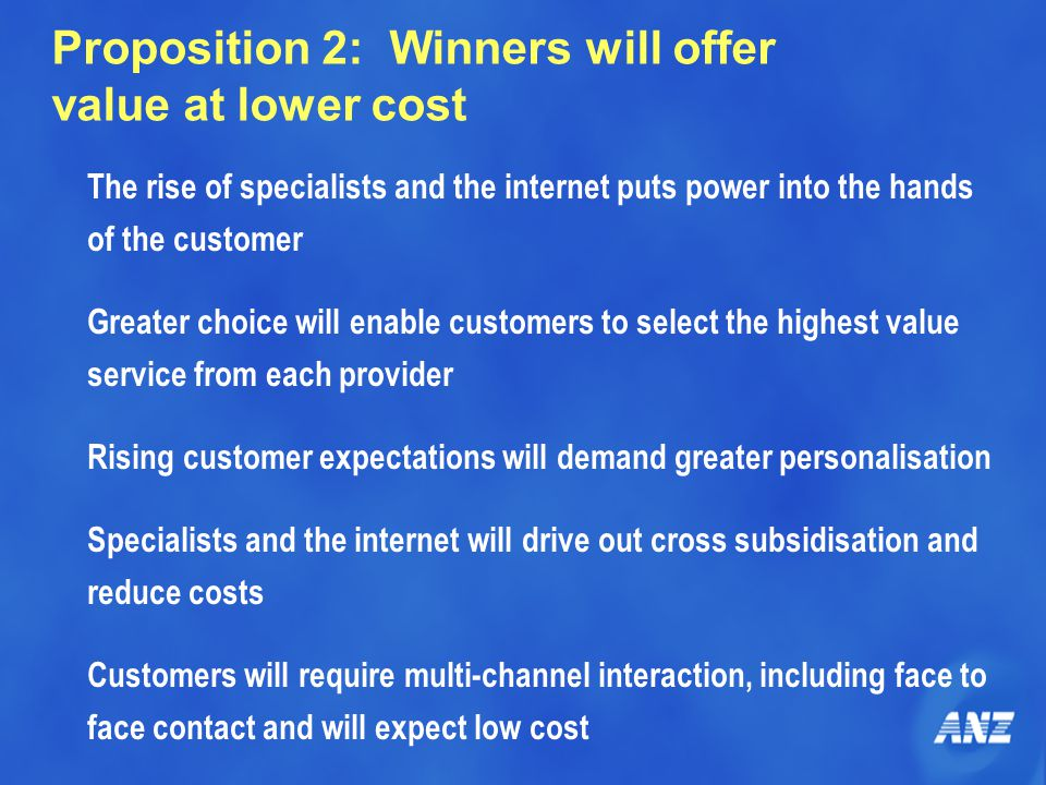 Proposition 2: Winners will offer value at lower cost The rise of specialists and the internet puts power into the hands of the customer Greater choic