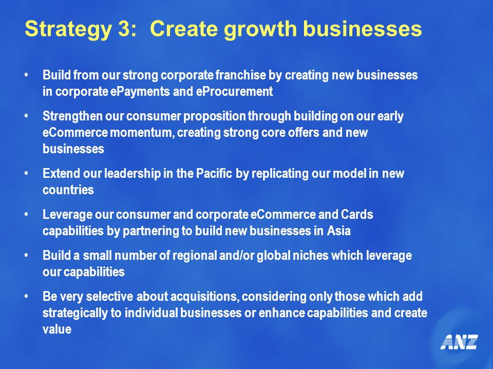 Strategy 3: Create growth businesses Build from our strong corporate franchise by creating new businesses in corporate ePayments and eProcurement Strengthen our consumer proposition through building on our early eCommerce momentum, creating strong core offers and new businesses Extend our leadership in the Pacific by replicating our model in new countries Leverage our consumer and corporate eCommerce and Cards capabilities by partnering to build new businesses in Asia Build a small number of regional and/or global niches which leverage our capabilities Be very selective about acquisitions, considering only those which add strategically to individual businesses or enhance capabilities and create value