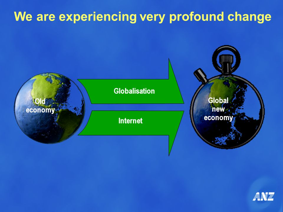 Globalisation Internet Old economy Global new economy We are experiencing very profound change