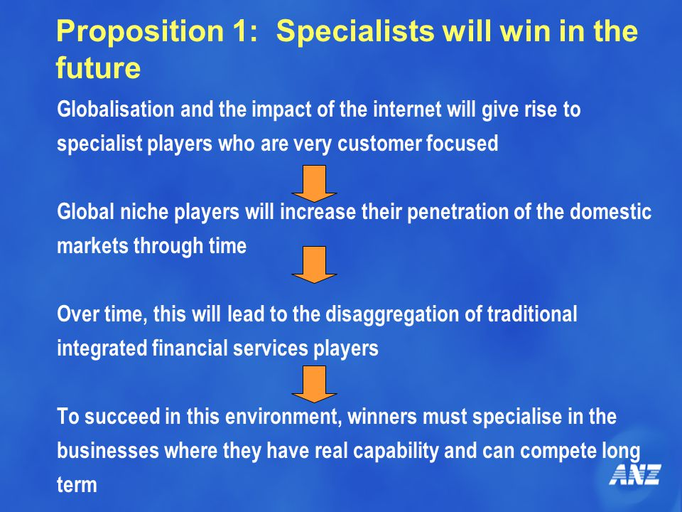 Proposition 1: Specialists will win in the future Globalisation and the impact of the internet will give rise to specialist players who are very customer focused Global niche players will increase their penetration of the domestic markets through time Over time, this will lead to the disaggregation of traditional integrated financial services players To succeed in this environment, winners must specialise in the businesses where they have real capability and can compete long term