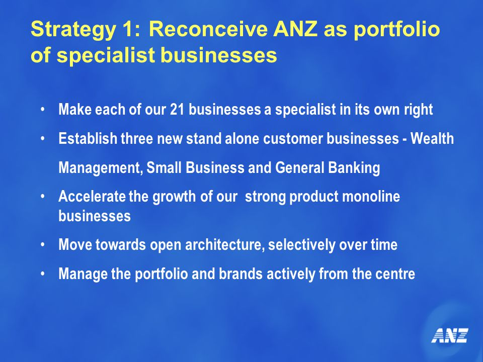 Strategy 1: Reconceive ANZ as portfolio of specialist businesses Make each of our 21 businesses a specialist in its own right Establish three new stand alone customer businesses - Wealth Management, Small Business and General Banking Accelerate the growth of our strong product monoline businesses Move towards open architecture, selectively over time Manage the portfolio and brands actively from the centre