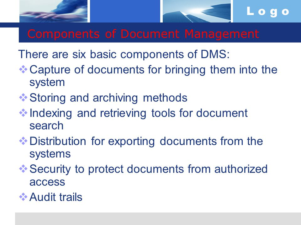L o g o Components of Document Management There are six basic components of DMS:  Capture of documents for bringing them into the system  Storing and archiving methods  Indexing and retrieving tools for document search  Distribution for exporting documents from the systems  Security to protect documents from authorized access  Audit trails