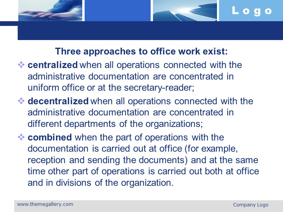 L o g o Three approaches to office work exist:  centralized when all operations connected with the administrative documen­tation are concentrated in uniform office or at the secretary-reader;  decentralized when all operations connected with the administrative docu­mentation are concentrated in different departments of the organizations;  combined when the part of operations with the documentation is carried out at office (for example, reception and sending the documents) and at the same time other part of operations is carried out both at office and in divisions of the organization.