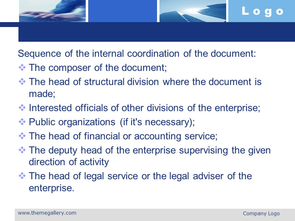 L o g o Sequence of the internal coordination of the document:  The composer of the document;  The head of structural division where the document is made;  Interested officials of other divisions of the enterprise;  Public organizations (if it s necessary);  The head of financial or accounting service;  The deputy head of the enterprise supervising the given direction of activity  The head of legal service or the legal adviser of the enterprise.