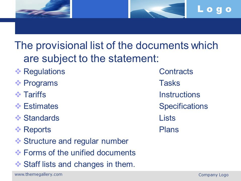 L o g o The provisional list of the documents which are subject to the statement:  Regulations Contracts  Programs Tasks  Tariffs Instructions  Estimates Specifications  Standards Lists  Reports Plans  Structure and regular number  Forms of the unified documents  Staff lists and changes in them.