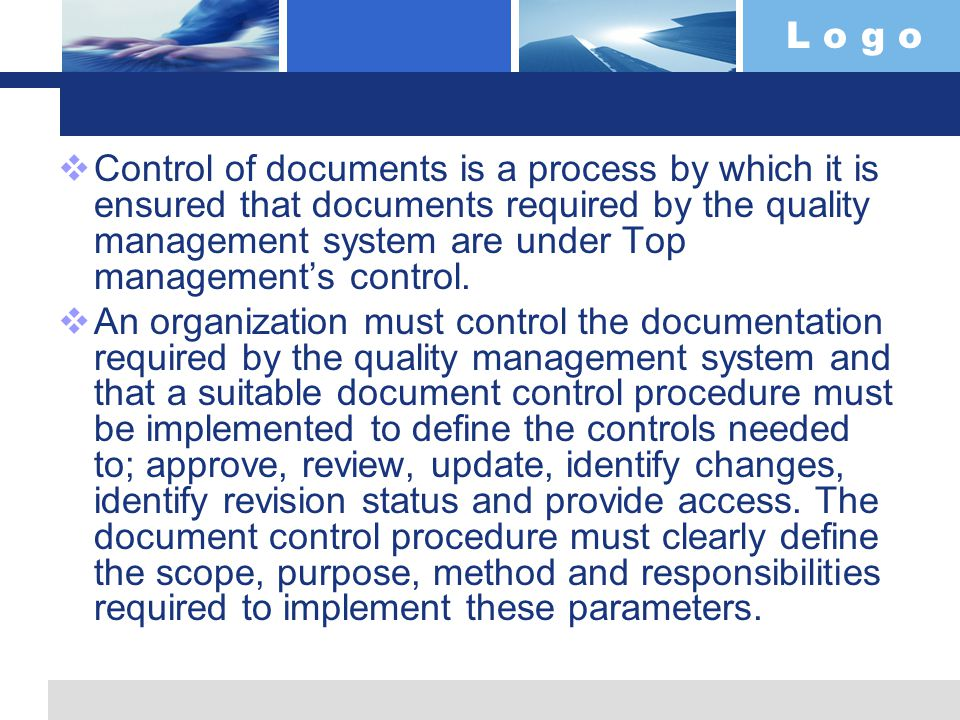 L o g o  Control of documents is a process by which it is ensured that documents required by the quality management system are under Top management's control.