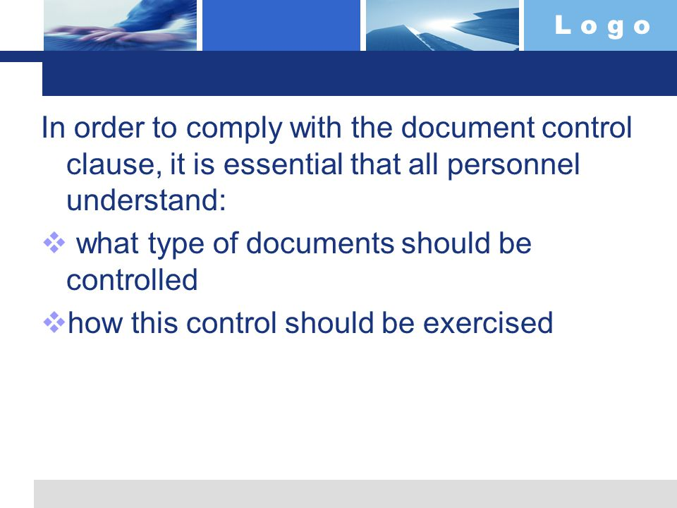 L o g o In order to comply with the document control clause, it is essential that all personnel understand:  what type of documents should be controlled  how this control should be exercised