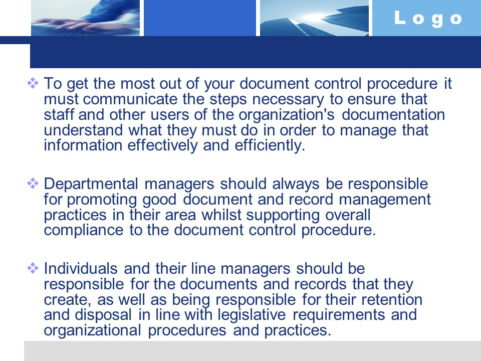 L o g o  To get the most out of your document control procedure it must communicate the steps necessary to ensure that staff and other users of the organization s documentation understand what they must do in order to manage that information effectively and efficiently.