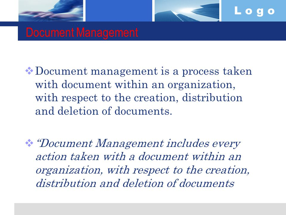 L o g o Document Management  Document management is a process taken with document within an organization, with respect to the creation, distribution and deletion of documents.