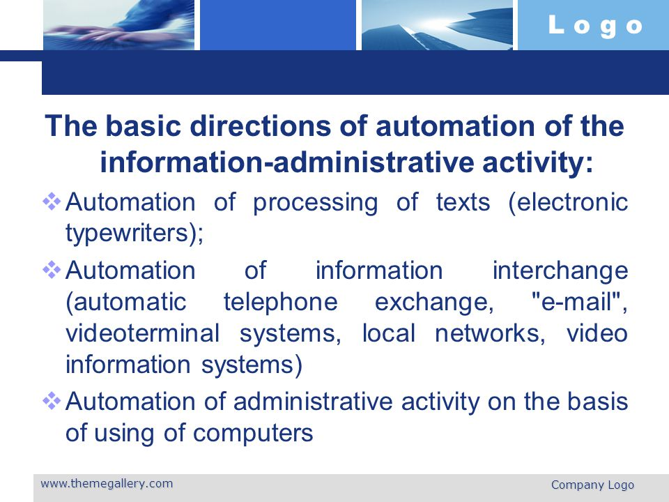 L o g o The basic directions of automation of the information-administrative activity:  Automation of processing of texts (electronic typewriters);  Automation of information interchange (automatic telephone exchange, e-mail , videoterminal systems, local networks, video information systems)  Automation of administrative activity on the basis of using of computers www.themegallery.com Company Logo