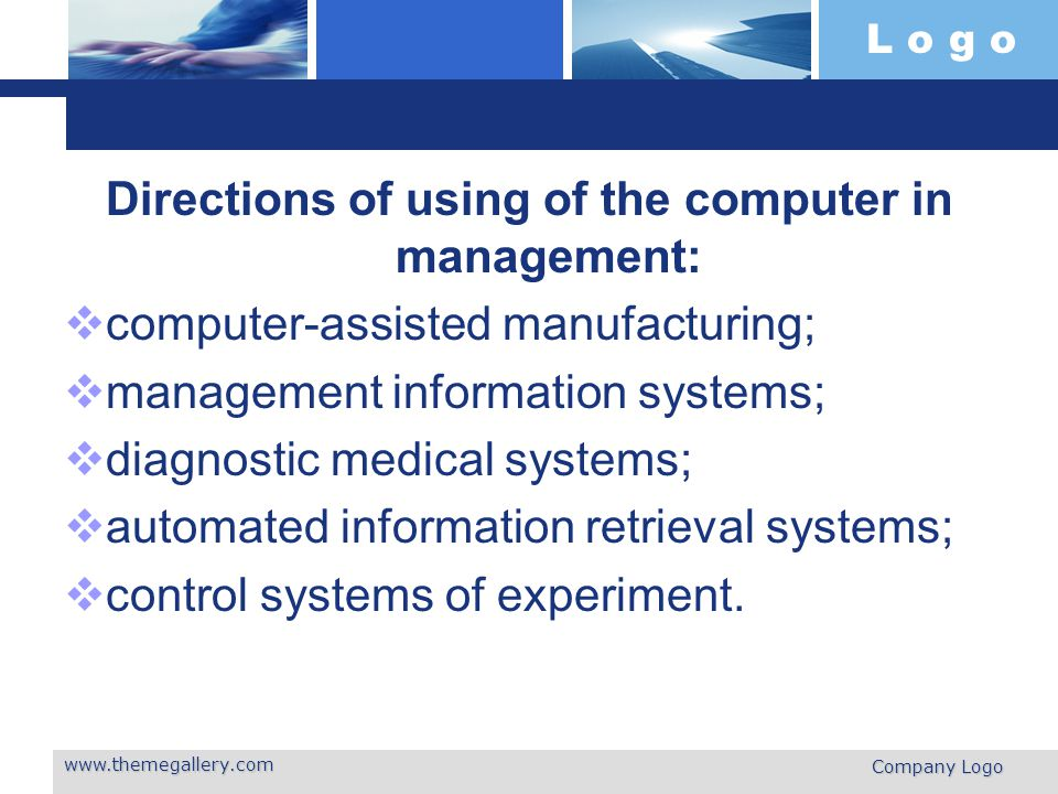 L o g o Directions of using of the computer in management:  computer-assisted manufacturing;  management information systems;  diagnostic medical systems;  automated information retrieval systems;  control systems of experiment.