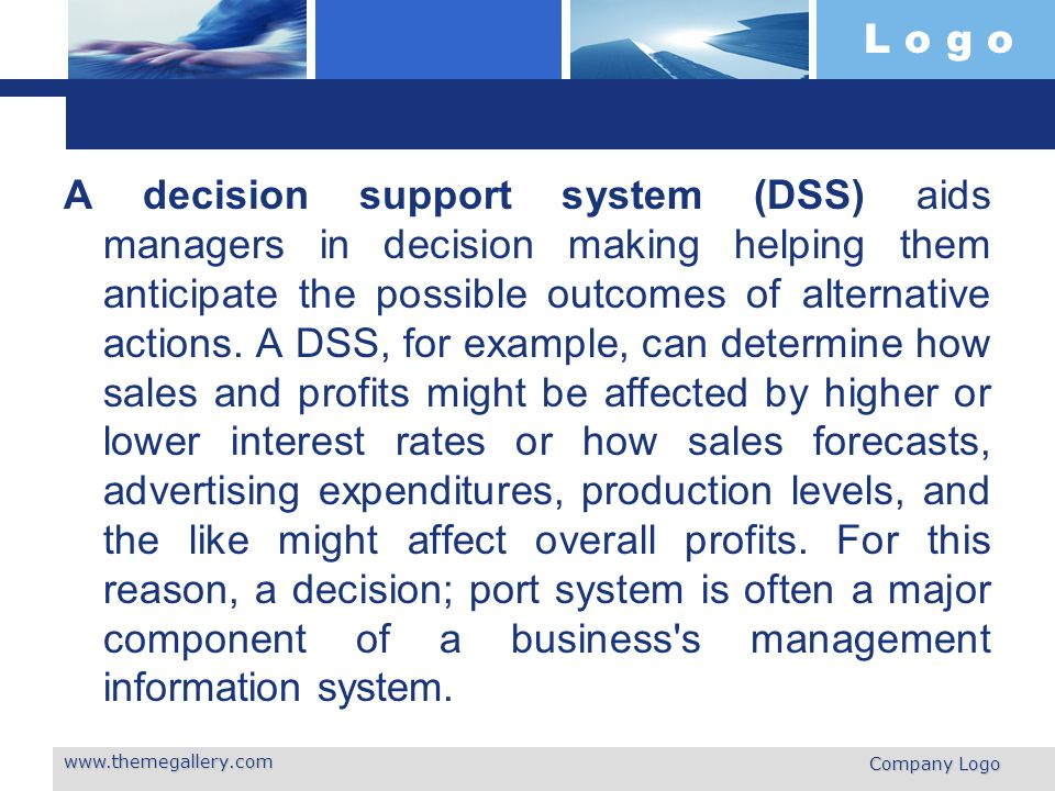L o g o A decision support system (DSS) aids managers in decision making helping them anticipate the possible outcomes of alternative actions.