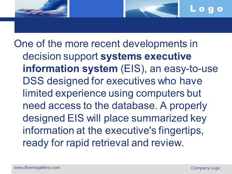 L o g o One of the more recent developments in decision support systems executive information system (EIS), an easy-to-use DSS designed for executives who have limited experience using computers but need access to the database.