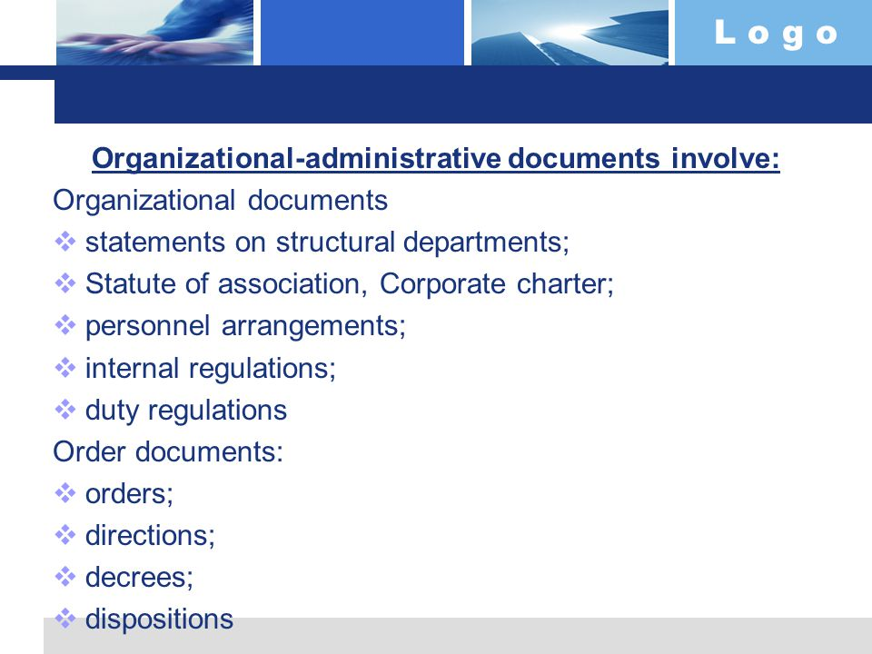 L o g o Organizational-administrative documents involve: Organizational documents  statements on structural departments;  Statute of association, Corporate charter;  personnel arrangements;  internal regulations;  duty regulations Order documents:  orders;  directions;  decrees;  dispositions