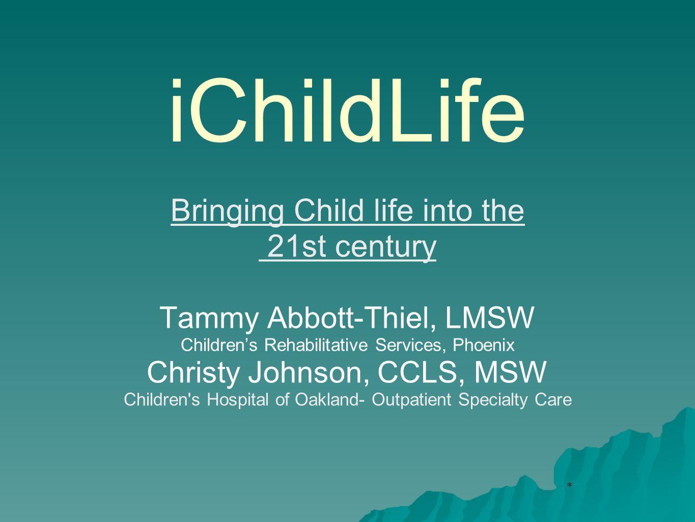* iChildLife Bringing Child life into the 21st century Tammy Abbott-Thiel, LMSW Children's Rehabilitative Services, Phoenix Christy Johnson, CCLS, MSW