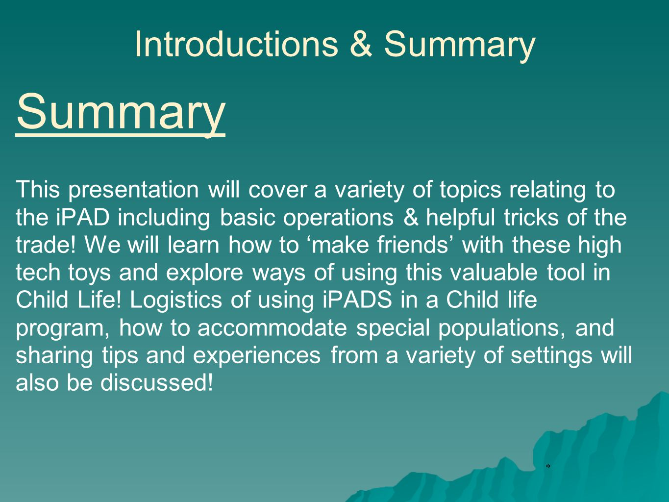 * Introductions & Summary Summary This presentation will cover a variety of topics relating to the iPAD including basic operations & helpful tricks of