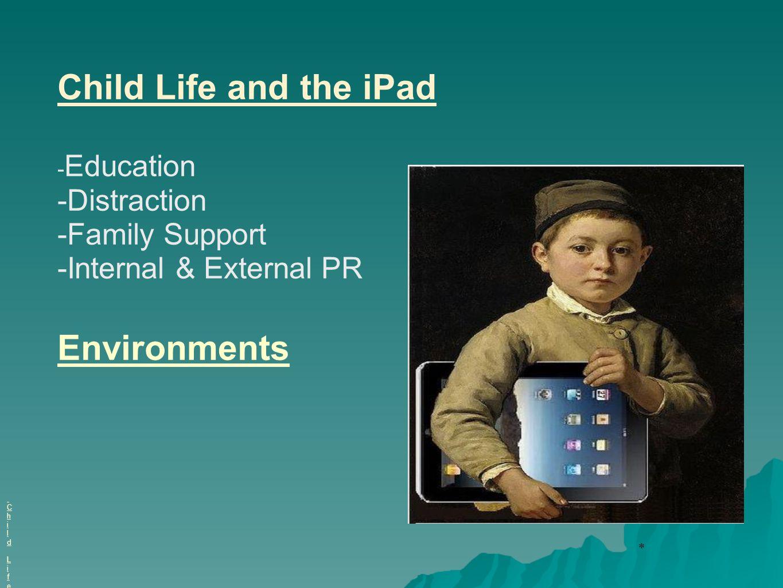 * iPads in Child Life Child LifeiPads in Child Life Child Life Child Life and the iPad - Education -Distraction -Family Support -Internal & External P
