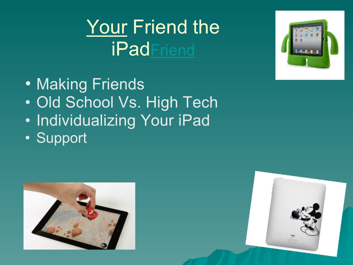 * Your Friend the iPad Friend Friend Making Friends Old School Vs. High Tech Individualizing Your iPad Support