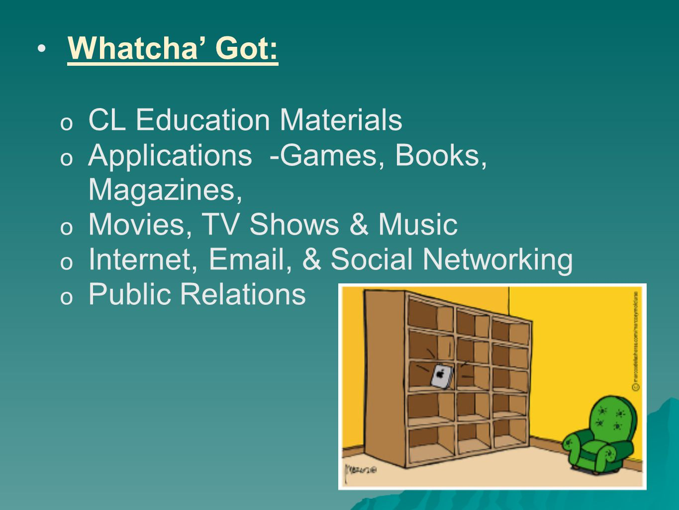 * Whatcha' Got:  CL Education Materials  Applications -Games, Books, Magazines,  Movies, TV Shows & Music  Internet, Email, & Social Networking o