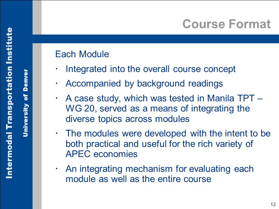Intermodal Transportation Institute University of Denver 12 Course Format Each Module  Integrated into the overall course concept  Accompanied by background readings  A case study, which was tested in Manila TPT – WG 20, served as a means of integrating the diverse topics across modules  The modules were developed with the intent to be both practical and useful for the rich variety of APEC economies  An integrating mechanism for evaluating each module as well as the entire course